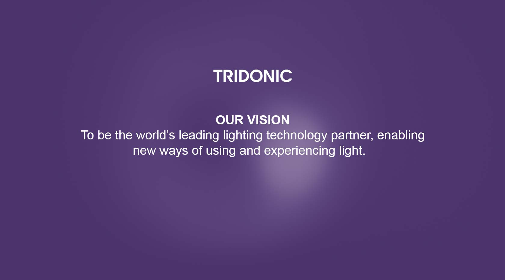 Tridonic Vision: To be the world's leading lighting technology partner, enabling new ways of using and experiencing light.